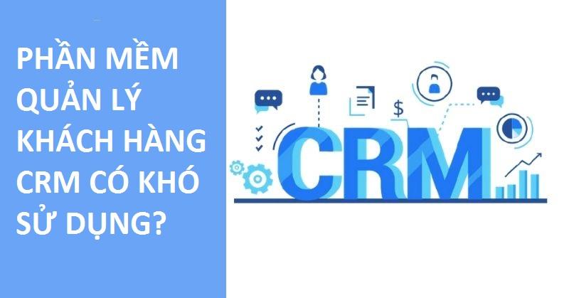 Phần mềm quản lý CRM có khó sử dụng không?